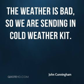 John Cunningham  - The weather is bad, so we are sending in cold weather kit.