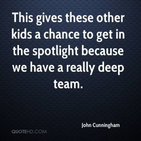 This gives these other kids a chance to get in the spotlight because we have a really deep team.