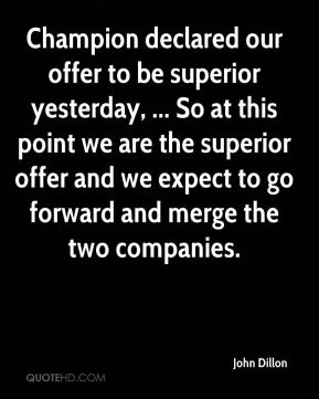 John Dillon  - Champion declared our offer to be superior yesterday, ... So at this point we are the superior offer and we expect to go forward and merge the two companies.