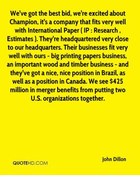 John Dillon  - We've got the best bid, we're excited about Champion, it's a company that fits very well with International Paper ( IP : Research , Estimates ). They're headquartered very close to our headquarters. Their businesses fit very well with ours - big printing papers business, an important wood and timber business - and they've got a nice, nice position in Brazil, as well as a position in Canada. We see $425 million in merger benefits from putting two U.S. organizations together.