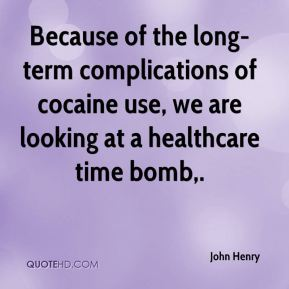 John Henry  - Because of the long-term complications of cocaine use, we are looking at a healthcare time bomb.
