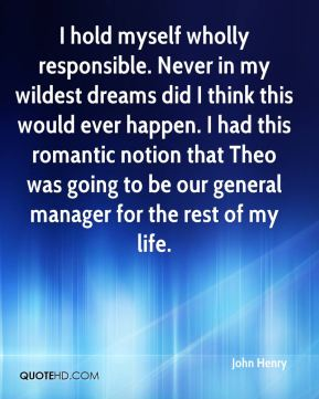 I hold myself wholly responsible. Never in my wildest dreams did I think this would ever happen. I had this romantic notion that Theo was going to be our general manager for the rest of my life.