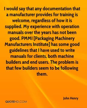 John Henry  - I would say that any documentation that a manufacturer provides for training is welcome, regardless of how it is supplied. My experience with operation manuals over the years has not been good. PMMI [Packaging Machinery Manufacturers Institute] has some good guidelines that I have used to write manuals for clients, both machine builders and end users. The problem is that few builders seem to be following them.