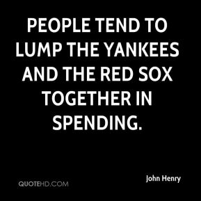 John Henry  - People tend to lump the Yankees and the Red Sox together in spending.