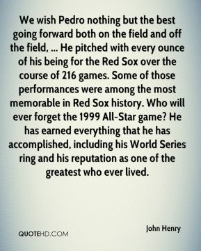 John Henry  - We wish Pedro nothing but the best going forward both on the field and off the field, ... He pitched with every ounce of his being for the Red Sox over the course of 216 games. Some of those performances were among the most memorable in Red Sox history. Who will ever forget the 1999 All-Star game? He has earned everything that he has accomplished, including his World Series ring and his reputation as one of the greatest who ever lived.