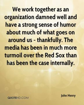 We work together as an organization damned well and have a strong sense of humor about much of what goes on around us - thankfully. The media has been in much more turmoil over the Red Sox than has been the case internally.