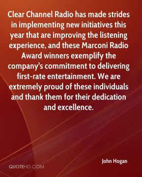John Hogan  - Clear Channel Radio has made strides in implementing new initiatives this year that are improving the listening experience, and these Marconi Radio Award winners exemplify the company's commitment to delivering first-rate entertainment. We are extremely proud of these individuals and thank them for their dedication and excellence.