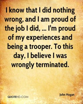 I know that I did nothing wrong, and I am proud of the job I did, ... I'm proud of my experiences and being a trooper. To this day, I believe I was wrongly terminated.