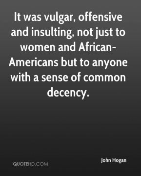 John Hogan  - It was vulgar, offensive and insulting, not just to women and African-Americans but to anyone with a sense of common decency.