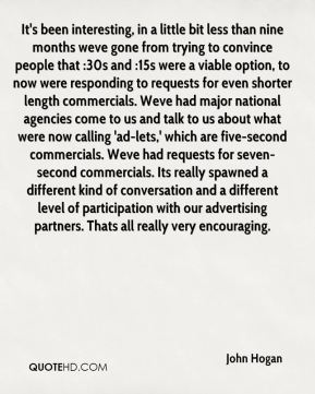 John Hogan  - It's been interesting, in a little bit less than nine months weve gone from trying to convince people that :30s and :15s were a viable option, to now were responding to requests for even shorter length commercials. Weve had major national agencies come to us and talk to us about what were now calling 'ad-lets,' which are five-second commercials. Weve had requests for seven-second commercials. Its really spawned a different kind of conversation and a different level of participation with our advertising partners. Thats all really very encouraging.
