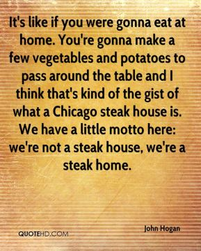 John Hogan  - It's like if you were gonna eat at home. You're gonna make a few vegetables and potatoes to pass around the table and I think that's kind of the gist of what a Chicago steak house is. We have a little motto here: we're not a steak house, we're a steak home.