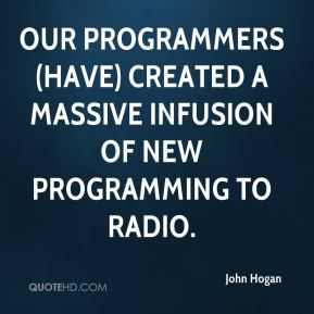 John Hogan  - Our programmers (have) created a massive infusion of new programming to radio.