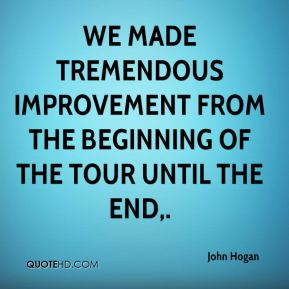 John Hogan  - We made tremendous improvement from the beginning of the tour until the end.