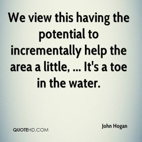 We view this having the potential to incrementally help the area a little, ... It's a toe in the water.