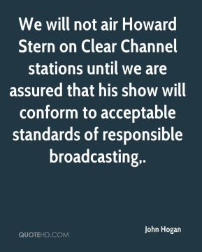 John Hogan  - We will not air Howard Stern on Clear Channel stations until we are assured that his show will conform to acceptable standards of responsible broadcasting.