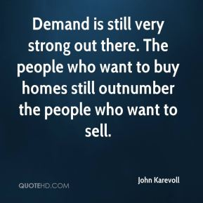 John Karevoll  - Demand is still very strong out there. The people who want to buy homes still outnumber the people who want to sell.