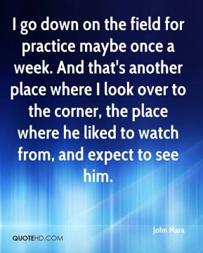 John Mara  - I go down on the field for practice maybe once a week. And that's another place where I look over to the corner, the place where he liked to watch from, and expect to see him.