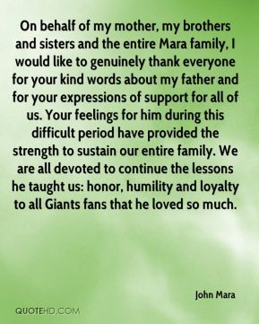 John Mara  - On behalf of my mother, my brothers and sisters and the entire Mara family, I would like to genuinely thank everyone for your kind words about my father and for your expressions of support for all of us. Your feelings for him during this difficult period have provided the strength to sustain our entire family. We are all devoted to continue the lessons he taught us: honor, humility and loyalty to all Giants fans that he loved so much.
