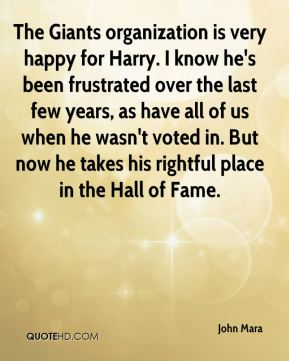 John Mara  - The Giants organization is very happy for Harry. I know he's been frustrated over the last few years, as have all of us when he wasn't voted in. But now he takes his rightful place in the Hall of Fame.