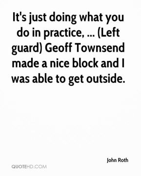 John Roth  - It's just doing what you do in practice, ... (Left guard) Geoff Townsend made a nice block and I was able to get outside.