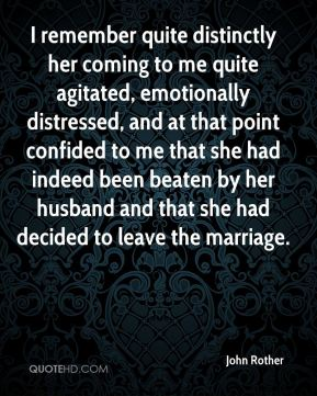 John Rother  - I remember quite distinctly her coming to me quite agitated, emotionally distressed, and at that point confided to me that she had indeed been beaten by her husband and that she had decided to leave the marriage.