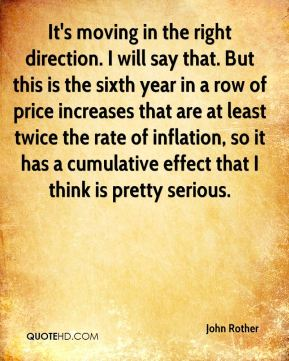 John Rother  - It's moving in the right direction. I will say that. But this is the sixth year in a row of price increases that are at least twice the rate of inflation, so it has a cumulative effect that I think is pretty serious.