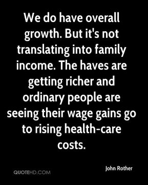 John Rother  - We do have overall growth. But it's not translating into family income. The haves are getting richer and ordinary people are seeing their wage gains go to rising health-care costs.
