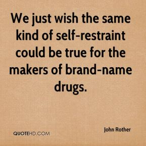John Rother  - We just wish the same kind of self-restraint could be true for the makers of brand-name drugs.