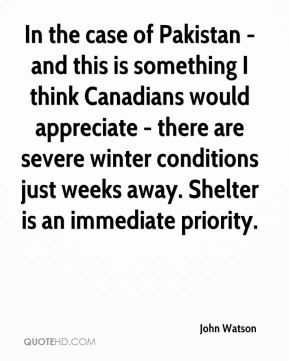 John Watson  - In the case of Pakistan - and this is something I think Canadians would appreciate - there are severe winter conditions just weeks away. Shelter is an immediate priority.