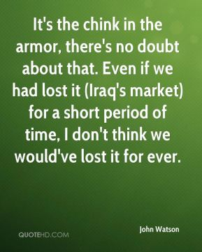 It's the chink in the armor, there's no doubt about that. Even if we had lost it (Iraq's market) for a short period of time, I don't think we would've lost it for ever.