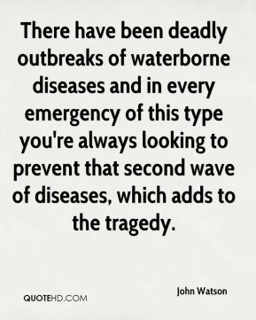 John Watson  - There have been deadly outbreaks of waterborne diseases and in every emergency of this type you're always looking to prevent that second wave of diseases, which adds to the tragedy.