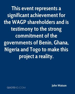 John Watson  - This event represents a significant achievement for the WAGP shareholders and is testimony to the strong commitment of the governments of Benin, Ghana, Nigeria and Togo to make this project a reality.