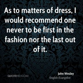 As to matters of dress, I would recommend one never to be first in the fashion nor the last out of it.