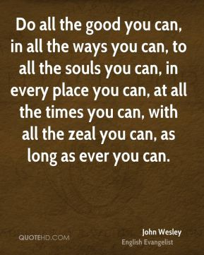 John Wesley  - Do all the good you can, in all the ways you can, to all the souls you can, in every place you can, at all the times you can, with all the zeal you can, as long as ever you can.