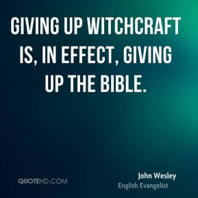 John Wesley  - Giving up witchcraft is, in effect, giving up the Bible.