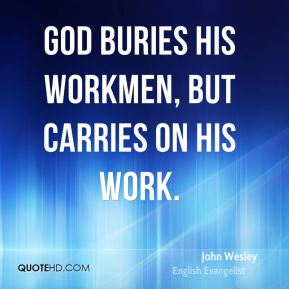 John Wesley  - God buries his workmen, but carries on his work.