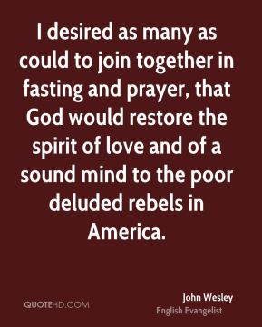 John Wesley  - I desired as many as could to join together in fasting and prayer, that God would restore the spirit of love and of a sound mind to the poor deluded rebels in America.