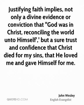 Justifying faith implies, not only a divine evidence or conviction that ''God was in Christ, reconciling the world unto Himself',' but a sure trust and confidence that Christ died for my sins, that He loved me and gave Himself for me.