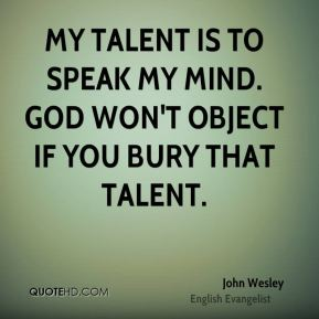 John Wesley  - My talent is to speak my mind. God won't object if you bury that talent.