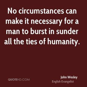 No circumstances can make it necessary for a man to burst in sunder all the ties of humanity.