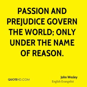Passion and prejudice govern the world; only under the name of reason.