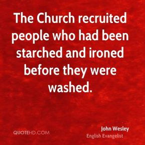 John Wesley  - The Church recruited people who had been starched and ironed before they were washed.