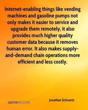 Jonathan Schwartz  - Internet-enabling things like vending machines and gasoline pumps not only makes it easier to service and upgrade them remotely, it also provides much higher quality customer data because it removes human error. It also makes supply-and-demand chain operations more efficient and less costly.