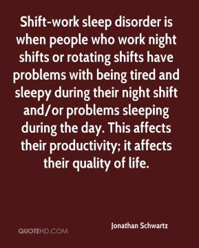 Jonathan Schwartz  - Shift-work sleep disorder is when people who work night shifts or rotating shifts have problems with being tired and sleepy during their night shift and/or problems sleeping during the day. This affects their productivity; it affects their quality of life.