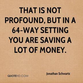 That is not profound, but in a 64-way setting you are saving a lot of money.