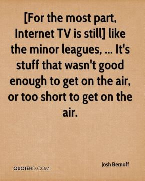 [For the most part, Internet TV is still] like the minor leagues, ... It's stuff that wasn't good enough to get on the air, or too short to get on the air.