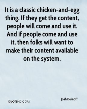It is a classic chicken-and-egg thing. If they get the content, people will come and use it. And if people come and use it, then folks will want to make their content available on the system.