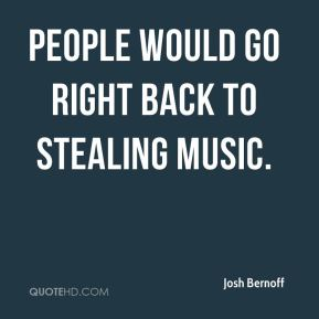 Josh Bernoff  - People would go right back to stealing music.