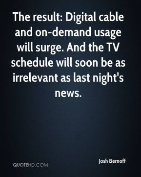 The result: Digital cable and on-demand usage will surge. And the TV schedule will soon be as irrelevant as last night's news.