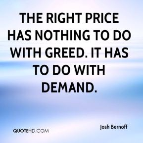 The right price has nothing to do with greed. It has to do with demand.